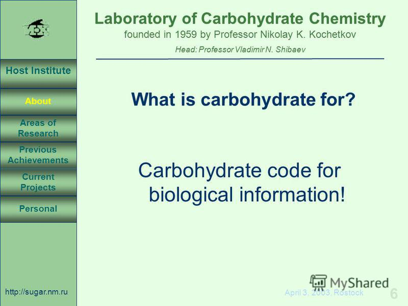 Laboratory of Carbohydrate Chemistry Head: Professor Vladimir N. Shibaev founded in 1959 by Professor Nikolay K. Kochetkov Host Institute About Previous Achievements Current Projects Areas of Research Personal http://sugar.nm.ru 6 April 3, 2003, Rost