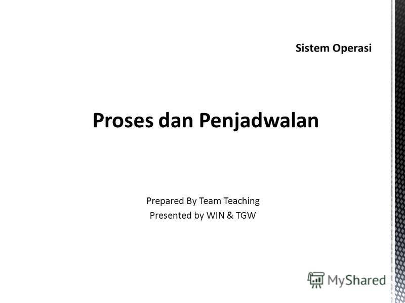 Sistem Operasi Proses dan Penjadwalan Prepared By Team Teaching Presented by WIN & TGW