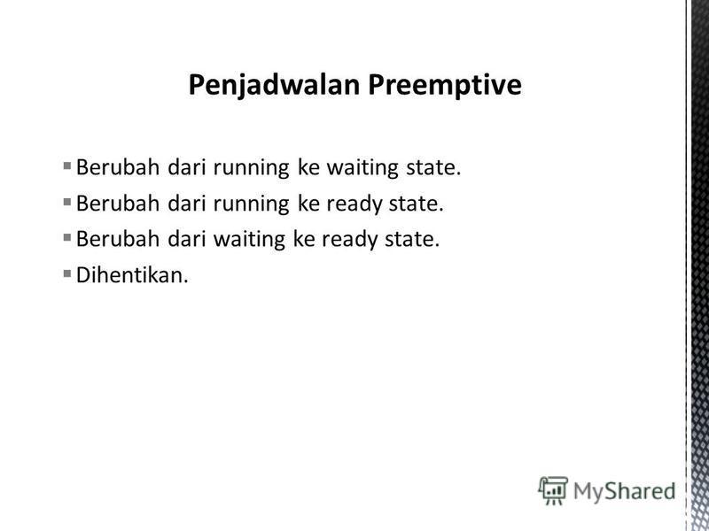 Berubah dari running ke waiting state. Berubah dari running ke ready state. Berubah dari waiting ke ready state. Dihentikan.