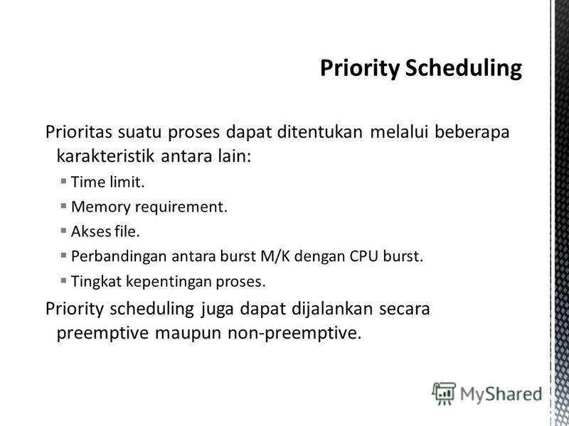 Prioritas suatu proses dapat ditentukan melalui beberapa karakteristik antara lain: Time limit. Memory requirement. Akses file. Perbandingan antara burst M/K dengan CPU burst. Tingkat kepentingan proses. Priority scheduling juga dapat dijalankan seca
