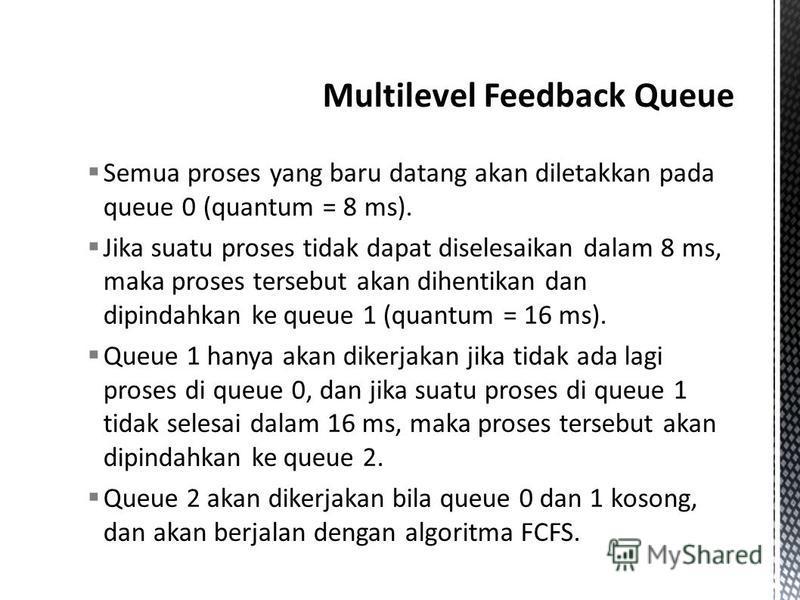 Semua proses yang baru datang akan diletakkan pada queue 0 (quantum = 8 ms). Jika suatu proses tidak dapat diselesaikan dalam 8 ms, maka proses tersebut akan dihentikan dan dipindahkan ke queue 1 (quantum = 16 ms). Queue 1 hanya akan dikerjakan jika