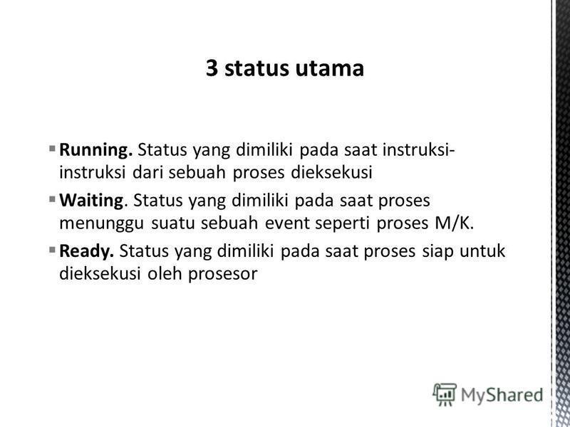 Running. Status yang dimiliki pada saat instruksi- instruksi dari sebuah proses dieksekusi Waiting. Status yang dimiliki pada saat proses menunggu suatu sebuah event seperti proses M/K. Ready. Status yang dimiliki pada saat proses siap untuk diekseku