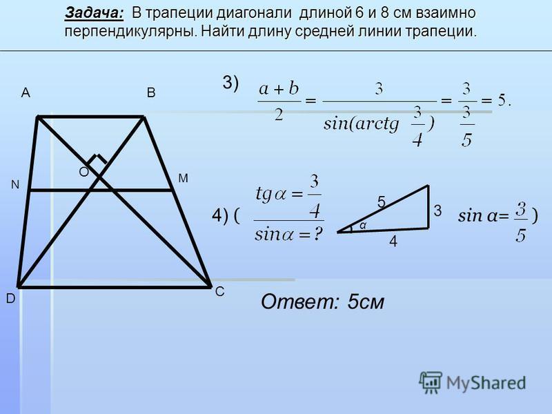 3) 4) ( sin α= ) 4 3 5 α Ответ: 5 см Задача: В трапеции диагонали длиной 6 и 8 см взаимно перпендикулярны. Найти длину средней линии трапеции. AB C D O N M