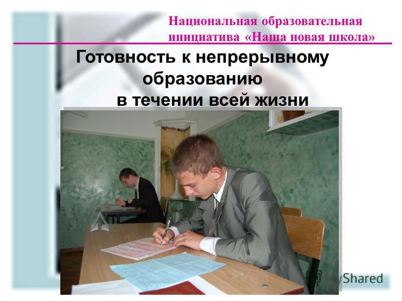 Национальная образовательная инициатива «Наша новая школа» Готовность к непрерывному образованию в течении всей жизни