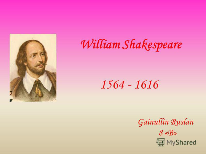 William Shakespeare 1564 - 1616 Gainullin Ruslan 8 «B»