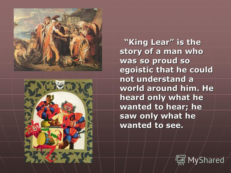 King Lear is the story of a man who was so proud so egoistic that he could not understand a world around him. He heard only what he wanted to hear; he saw only what he wanted to see.