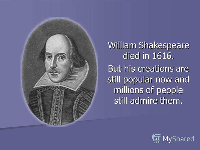 William Shakespeare died in 1616. But his creations are still popular now and millions of people still admire them.