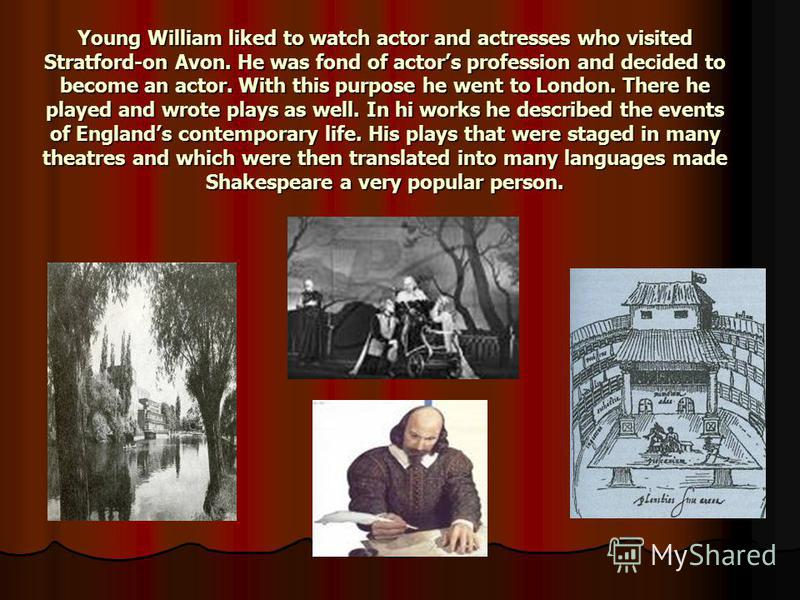 Young William liked to watch actor and actresses who visited Stratford-on Avon. He was fond of actors profession and decided to become an actor. With this purpose he went to London. There he played and wrote plays as well. In hi works he described th