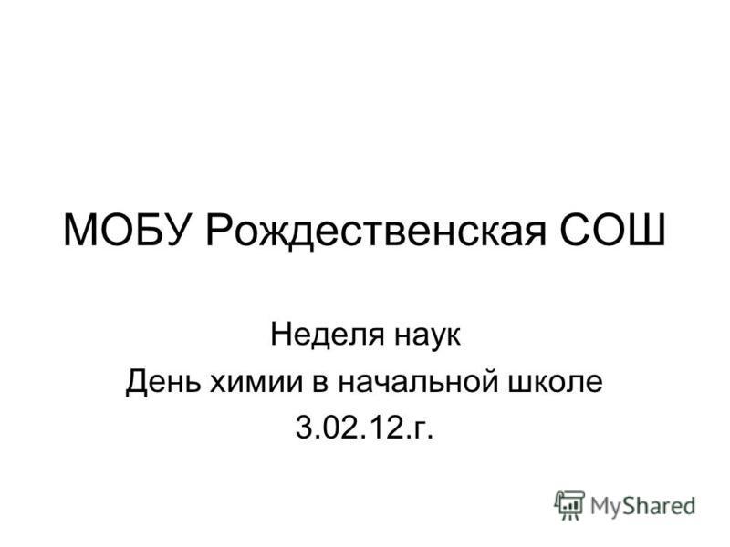 МОБУ Рождественская СОШ Неделя наук День химии в начальной школе 3.02.12.г.