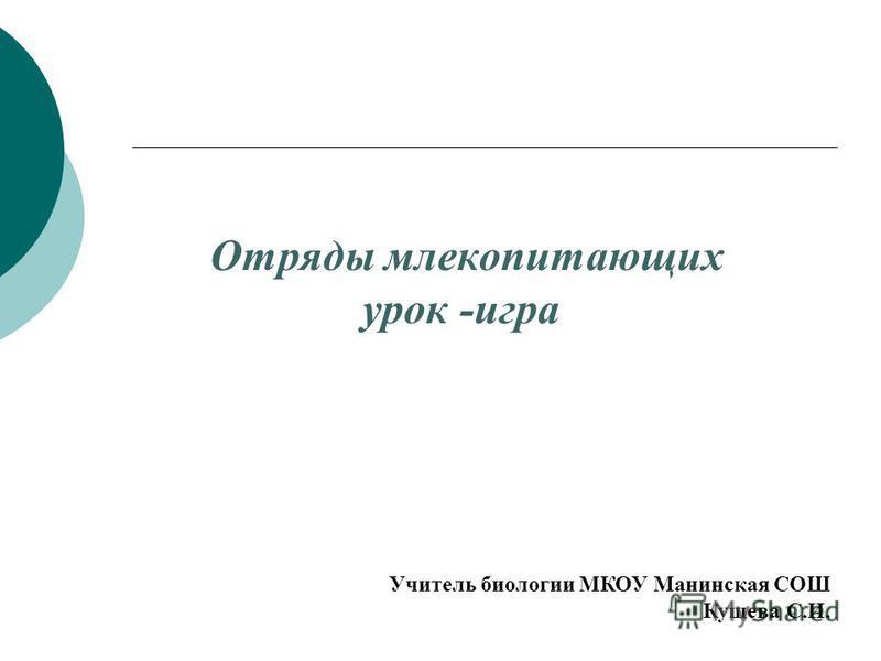 Учитель биологии МКОУ Манинская СОШ Кущева С.И. Отряды млекопитающих урок -игра
