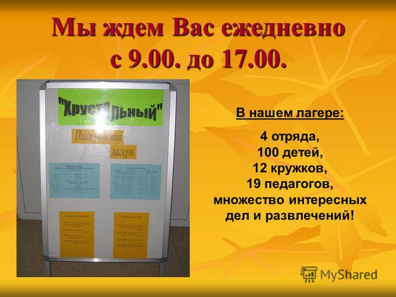 Мы ждем Вас ежедневно с 9.00. до 17.00. В нашем лагере: 4 отряда, 100 детей, 12 кружков, 19 педагогов, множество интересных дел и развлечений!