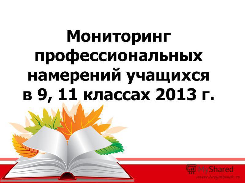 Мониторинг профессиональных намерений учащихся в 9, 11 классах 2013 г.
