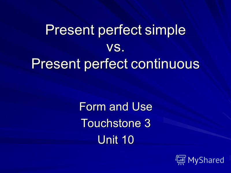 Present perfect simple vs. Present perfect continuous Form and Use Touchstone 3 Unit 10