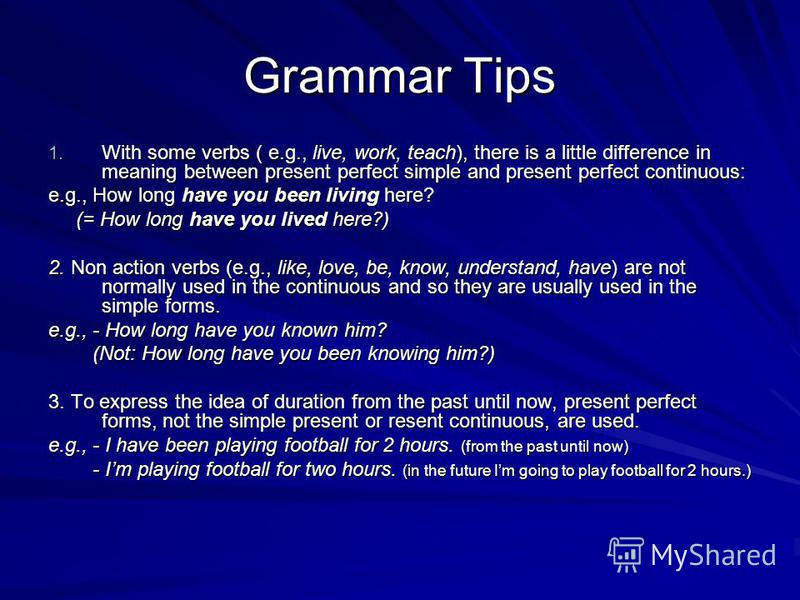 Grammar Tips 1. With some verbs ( e.g., live, work, teach), there is a little difference in meaning between present perfect simple and present perfect continuous: e.g., How long have you been living here? (= How long have you lived here?) (= How long