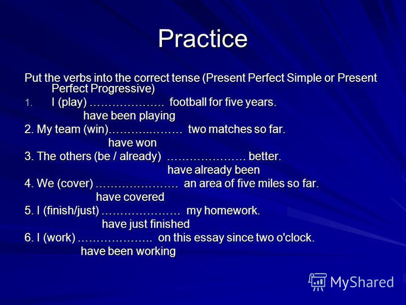 Practice Put the verbs into the correct tense (Present Perfect Simple or Present Perfect Progressive) 1. I (play) ……………….. football for five years. have been playing have been playing 2. My team (win)………..……… two matches so far. have won have won 3.