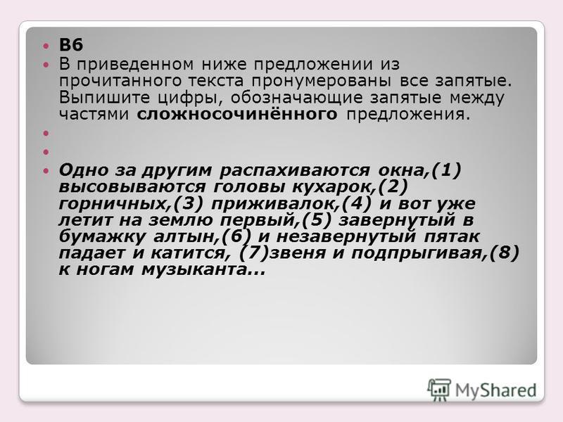 B6 В приведенном ниже предложении из прочитанного текста пронумерованы все запятые. Выпишите цифры, обозначающие запятые между частями сложносочинённого предложения. Одно за другим распахиваются окна,(1) высовываются головы кухарок,(2) горничных,(3)