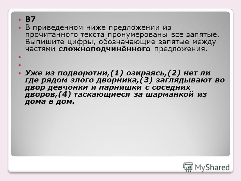 B7 В приведенном ниже предложении из прочитанного текста пронумерованы все запятые. Выпишите цифры, обозначающие запятые между частями сложноподчинённого предложения. Уже из подворотни,(1) озираясь,(2) нет ли где рядом злого дворника,(3) заглядывают