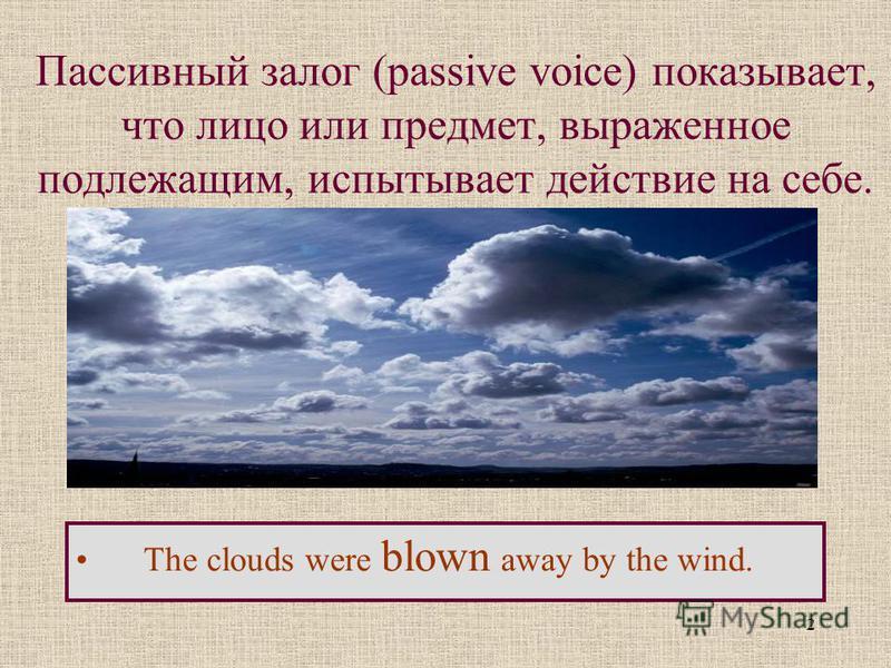 2 Пассивный залог (passive voice) показывает, что лицо или предмет, выраженное подлежащим, испытывает действие на себе. The clouds were blown away by the wind.