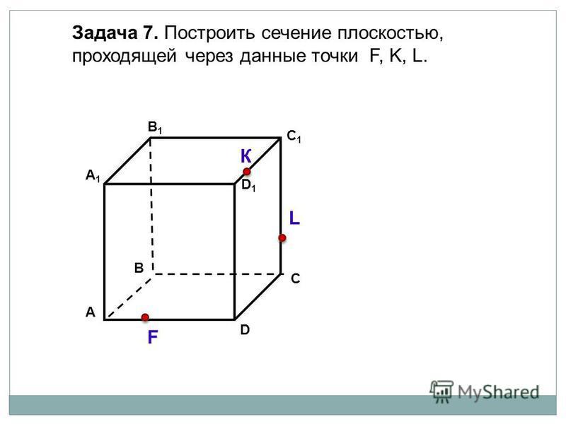 А D В1В1 В С А1А1 C1C1 D1D1 Задача 7. Построить сечение плоскостью, проходящей через данные точки F, K, L. К L F