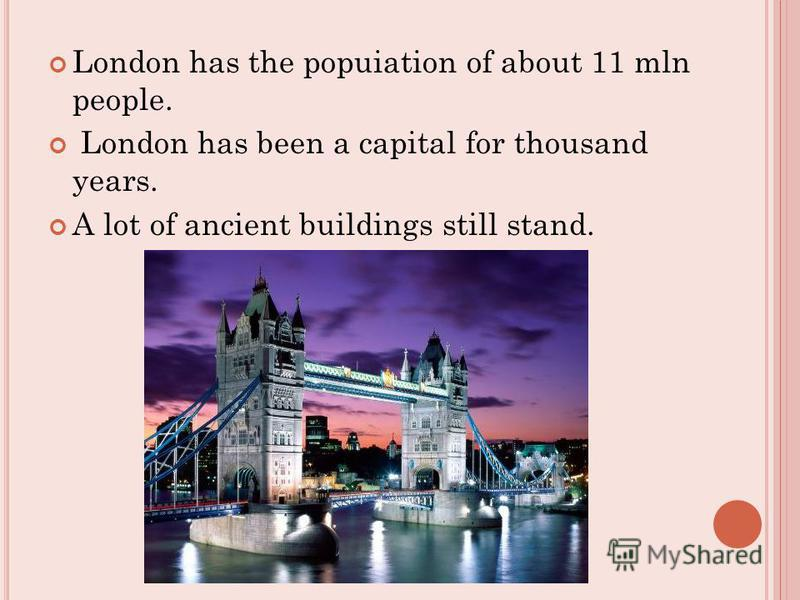London has the popuiation of about 11 mln people. London has been a capital for thousand years. A lot of ancient buildings still stand.