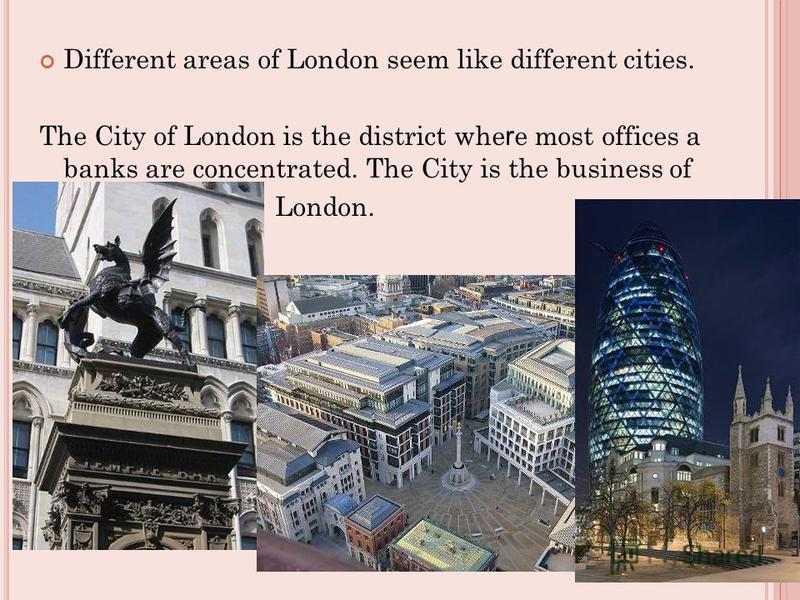 Different areas of London seem like different cities. The City of London is the district whe r e most offices a banks are concentrated. The City is the business of London.