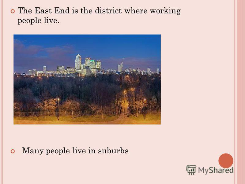 The East End is the district where working people live. Many people live in suburbs