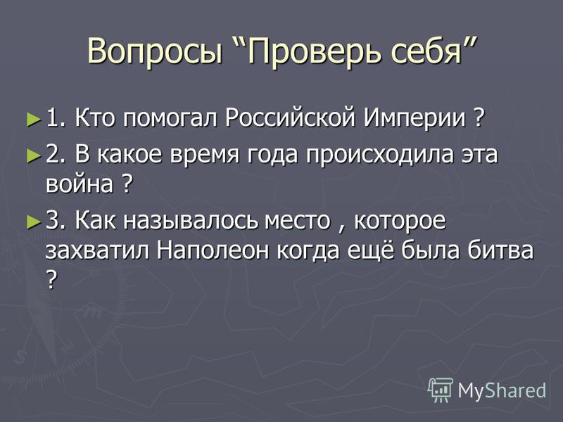 Вопросы Проверь себя 1. Кто помогал Российской Империи ? 1. Кто помогал Российской Империи ? 2. В какое время года происходила эта война ? 2. В какое время года происходила эта война ? 3. Как называлось место, которое захватил Наполеон когда ещё была