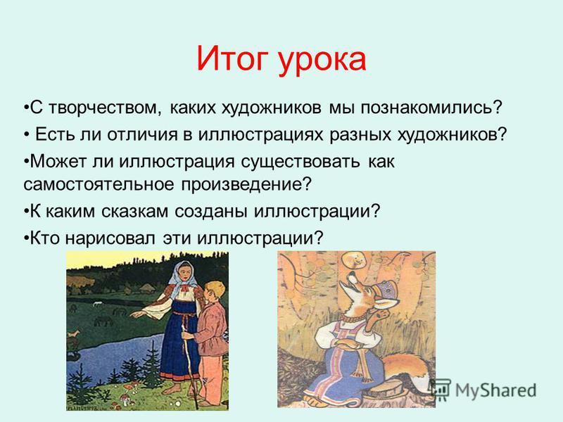 Итог урока С творчеством, каких художников мы познакомились? Есть ли отличия в иллюстрациях разных художников? Может ли иллюстрация существовать как самостоятельное произведение? К каким сказкам созданы иллюстрации? Кто нарисовал эти иллюстрации?