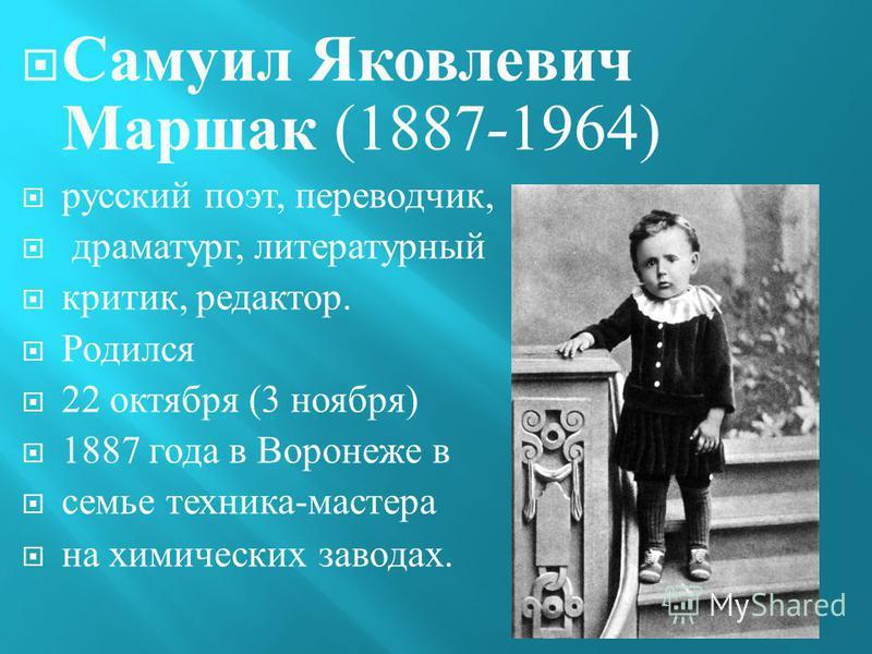 Самуил Яковлевич Маршак (1887-1964) русский поэт, переводчик, драматург, литературный критик, редактор. Родился 22 октября (3 ноября ) 1887 года в Воронеже в семье техника - мастера на химических заводах.
