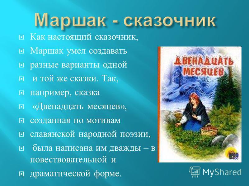 Как настоящий сказочник, Маршак умел создавать разные варианты одной и той же сказки. Так, например, сказка « Двенадцать месяцев », созданная по мотивам славянской народной поэзии, была написана им дважды – в повествовательной и драматической форме.