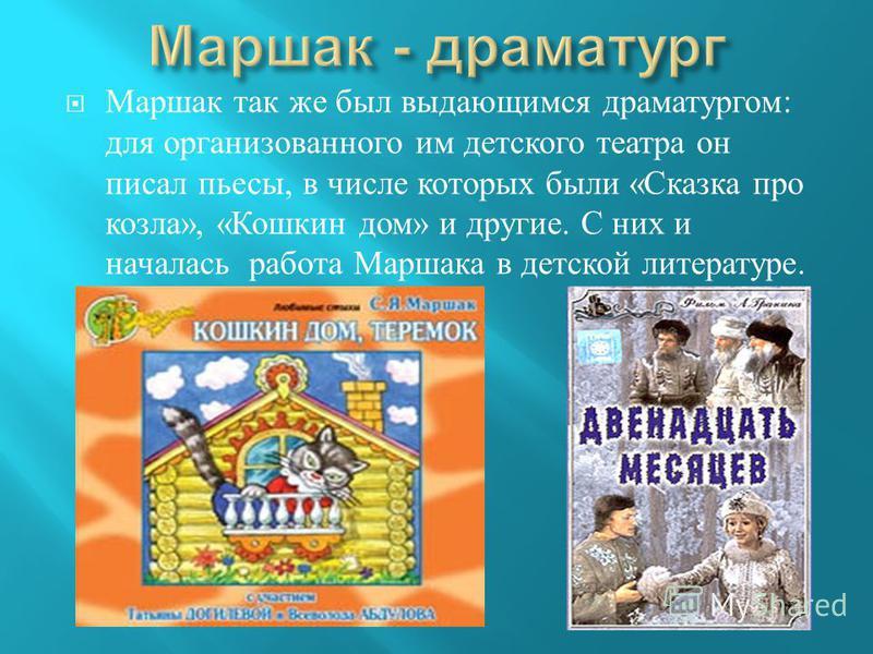 Маршак так же был выдающимся драматургом : для организованного им детского театра он писал пьесы, в числе которых были « Сказка про козла », « Кошкин дом » и другие. С них и началась работа Маршака в детской литературе.