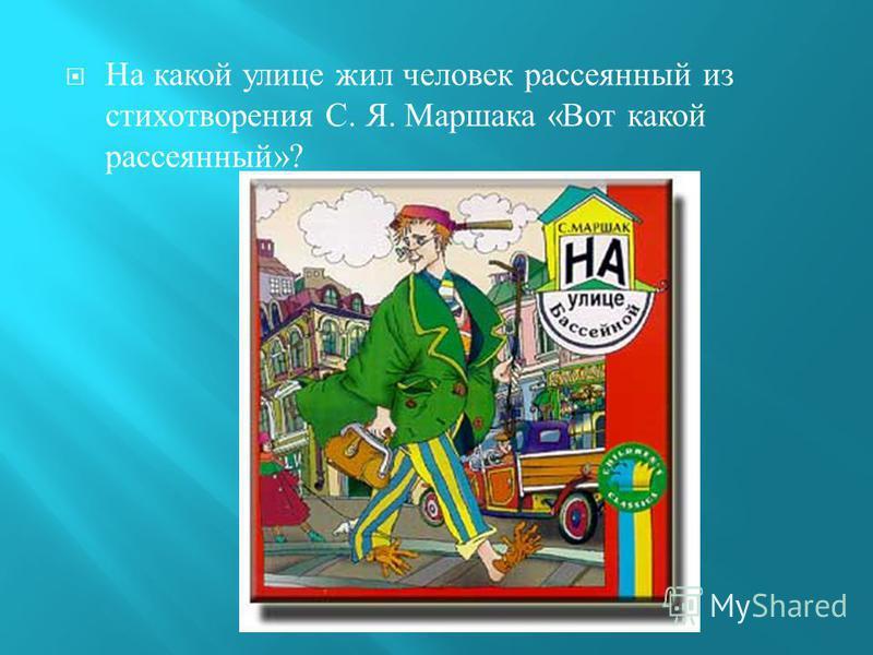 На какой улице жил человек рассеянный из стихотворения С. Я. Маршака « Вот какой рассеянный »?