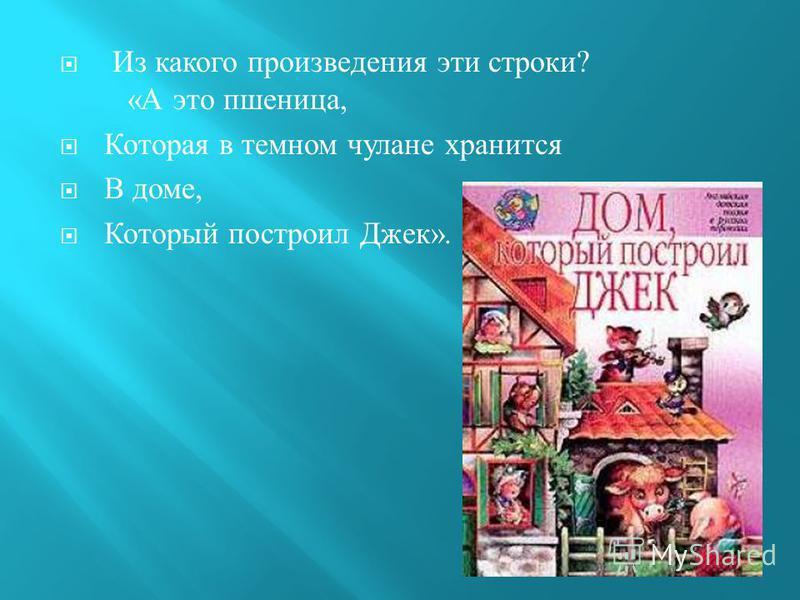 Из какого произведения эти строки ? « А это пшеница, Которая в темном чулане хранится В доме, Который построил Джек ».