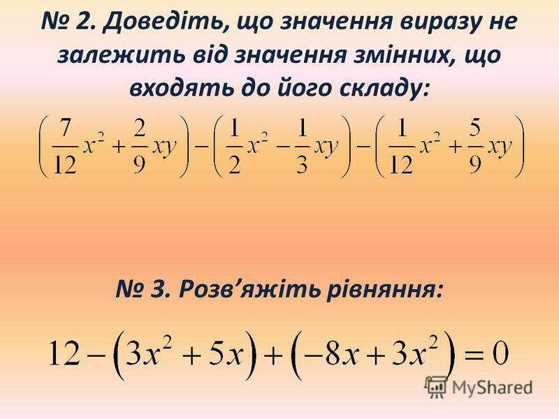 2. Доведіть, що значення виразу не залежить від значення змінних, що входять до його складу: 3. Розвяжіть рівняння: