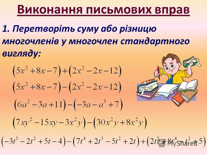 Виконання письмових вправ 1. Перетворіть суму або різницю многочленів у многочлен стандартного вигляду: