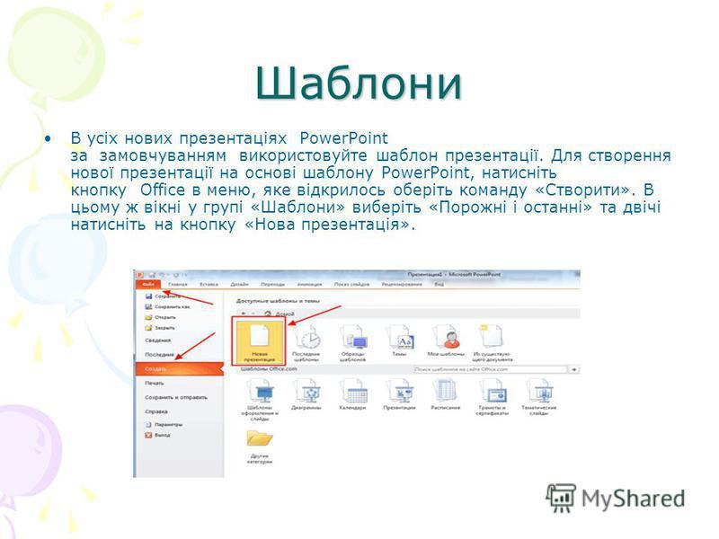 Шаблони В усіх нових презентаціях PowerPoint за замовчуванням використовуйте шаблон презентації. Для створення нової презентації на основі шаблону PowerPoint, натисніть кнопку Office в меню, яке відкрилось оберіть команду «Створити». В цьому ж вікні