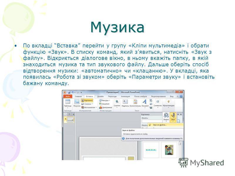 Музика По вкладці Вставка перейти у групу «Кліпи мультимедіа» і обрати функцію «Звук». В списку команд, який зявиться, натисніть «Звук з файлу». Відкриється діалогове вікно, в ньому вкажіть папку, в якій знаходиться музика та тип звукового файлу. Дал