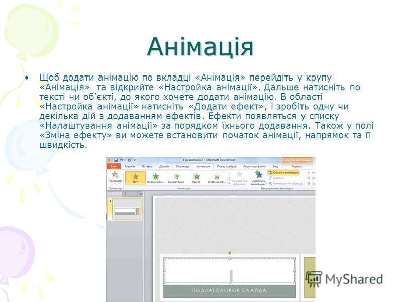 Анімація Щоб додати анімацію по вкладці «Анімація» перейдіть у крупу «Анімація» та відкрийте «Настройка анімації». Дальше натисніть по тексті чи обєкті, до якого хочете додати анімацію. В області «Настройка анімації» натисніть «Додати ефект», і зробі