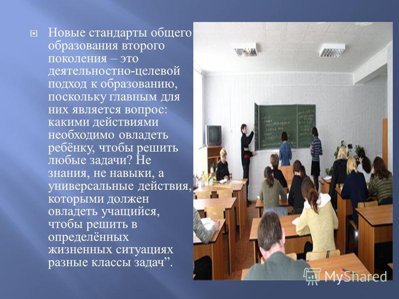 Новые стандарты общего образования второго поколения – это деятельностно - целевой подход к образованию, поскольку главным для них является вопрос : какими действиями необходимо овладеть ребёнку, чтобы решить любые задачи ? Не знания, не навыки, а ун