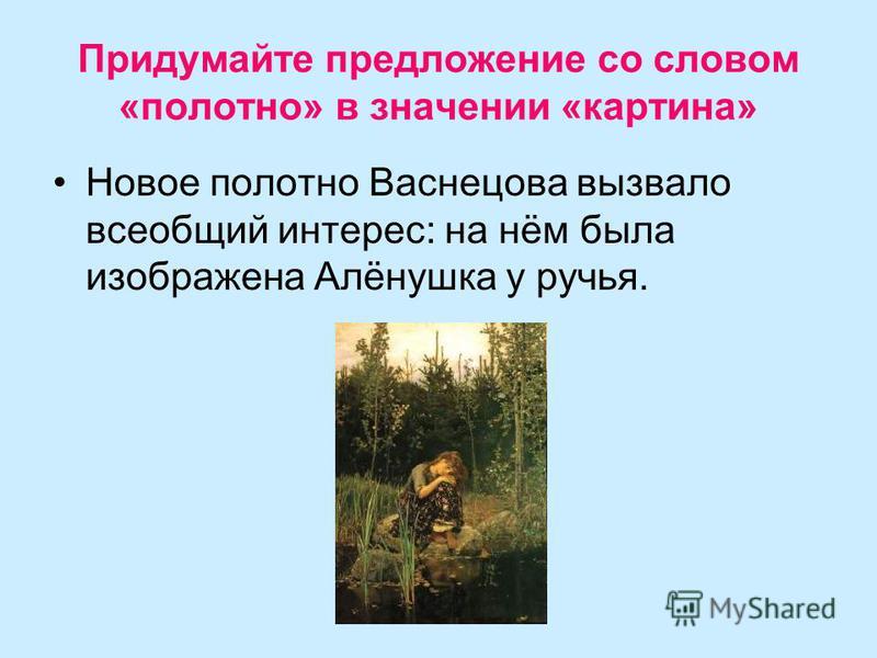 Придумайте предложение со словом «полотно» в значении «картина» Новое полотно Васнецова вызвало всеобщий интерес: на нём была изображена Алёнушка у ручья.