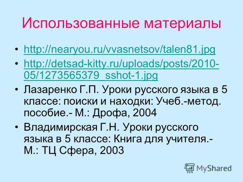 Использованные материалы http://nearyou.ru/vvasnetsov/talen81. jpg http://detsad-kitty.ru/uploads/posts/2010- 05/1273565379_sshot-1.jpghttp://detsad-kitty.ru/uploads/posts/2010- 05/1273565379_sshot-1. jpg Лазаренко Г.П. Уроки русского языка в 5 класс