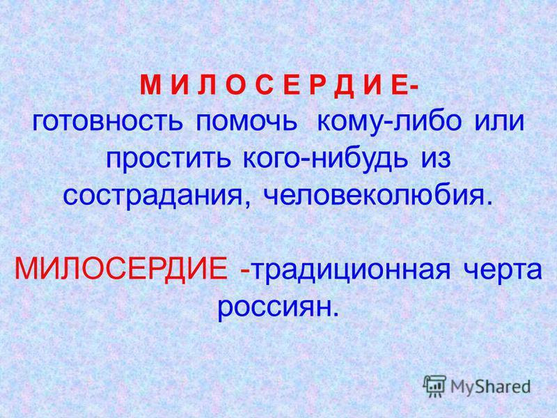М И Л О С Е Р Д И Е- готовность помочь кому-либо или простить кого-нибудь из сострадания, человеколюбия. МИЛОСЕРДИЕ -традиционная черта россиян.