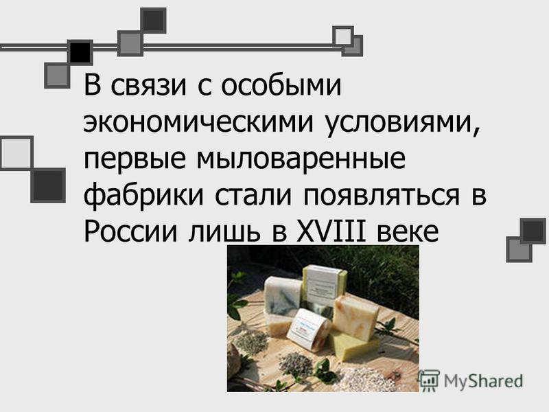 В связи с особыми экономическими условиями, первые мыловаренные фабрики стали появляться в России лишь в XVIII веке