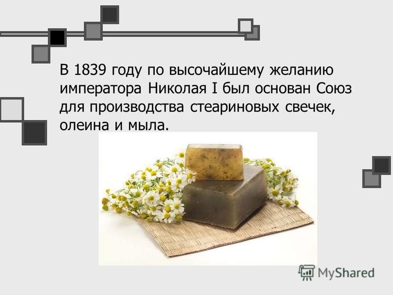 В 1839 году по высочайшему желанию императора Николая I был основан Союз для производства стеариновых свечек, олеина и мыла.