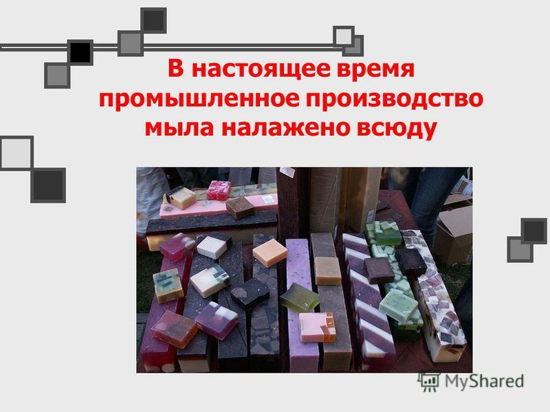 В настоящее время промышленное производство мыла налажено всюду