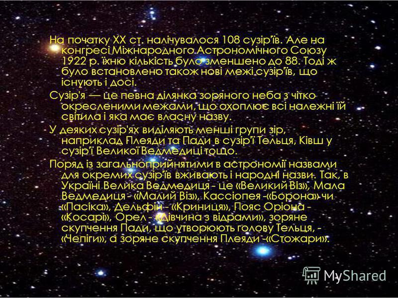 На початку XX ст. налічувалося 108 сузір'їв. Але на конгресі Міжнародного Астрономічного Союзу 1922 р. їхню кількість було зменшено до 88. Тоді ж було встановлено також нові межі сузір'їв, що існують і досі. Сузір'я це певна ділянка зоряного неба з ч