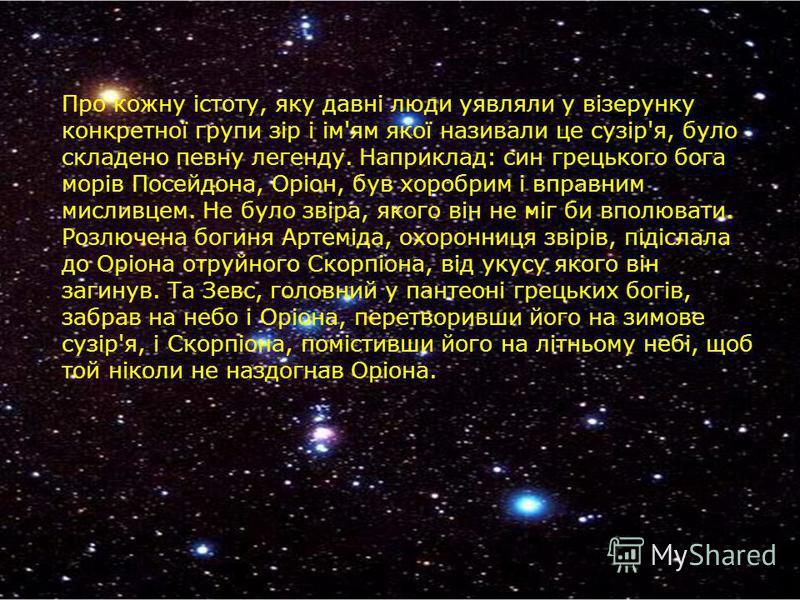 Про кожну істоту, яку давні люди уявляли у візерунку конкретної групи зір і ім'ям якої називали це сузір'я, було складено певну легенду. Наприклад: син грецького бога морів Посейдона, Оріон, був хоробрим і вправним мисливцем. Не було звіра, якого він