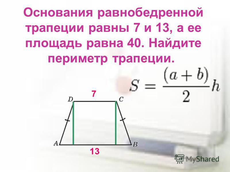Основания равнобедренной трапеции равны 7 и 13, а ее площадь равна 40. Найдите периметр трапеции. 7 13