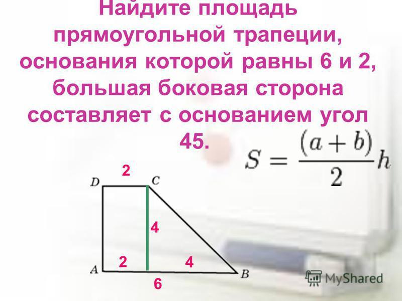 Найдите площадь прямоугольной трапеции, основания которой равны 6 и 2, большая боковая сторона составляет с основанием угол 45. 2 6 2 4 4