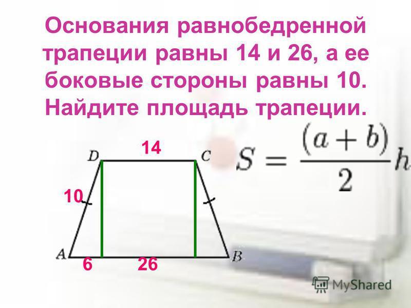 Основания равнобедренной трапеции равны 14 и 26, а ее боковые стороны равны 10. Найдите площадь трапеции. 14 26 10 6